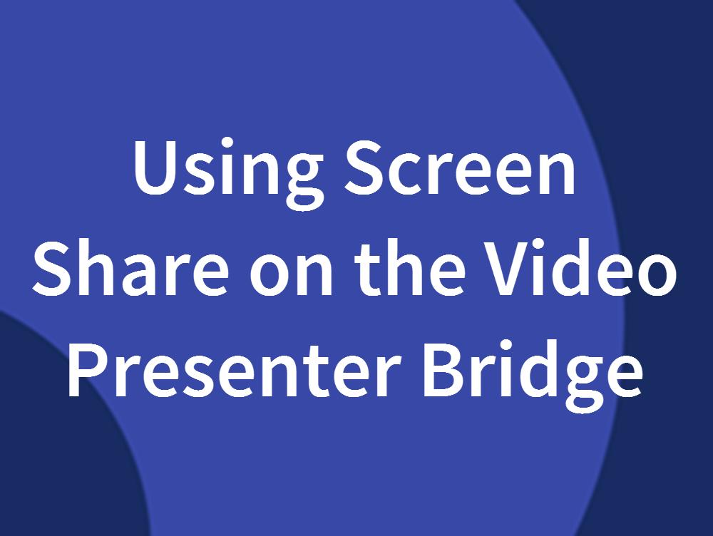 Using Screen Share on the Video Presenter Bridge