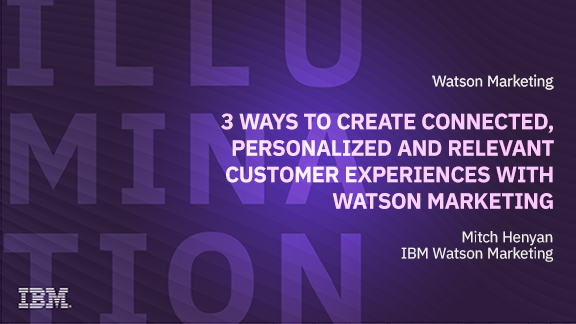 3 Ways to Create Connected, Personalized and Relevant Customer Experiences with Watson Marketing