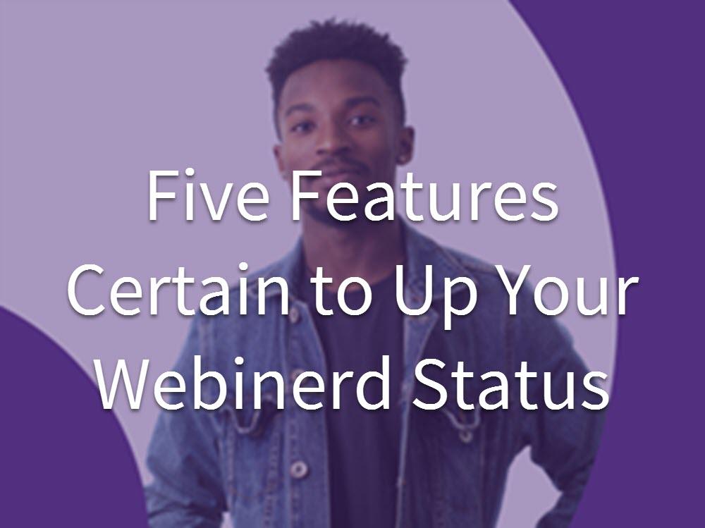 Five Features Certain to Up Your Webinerd Status