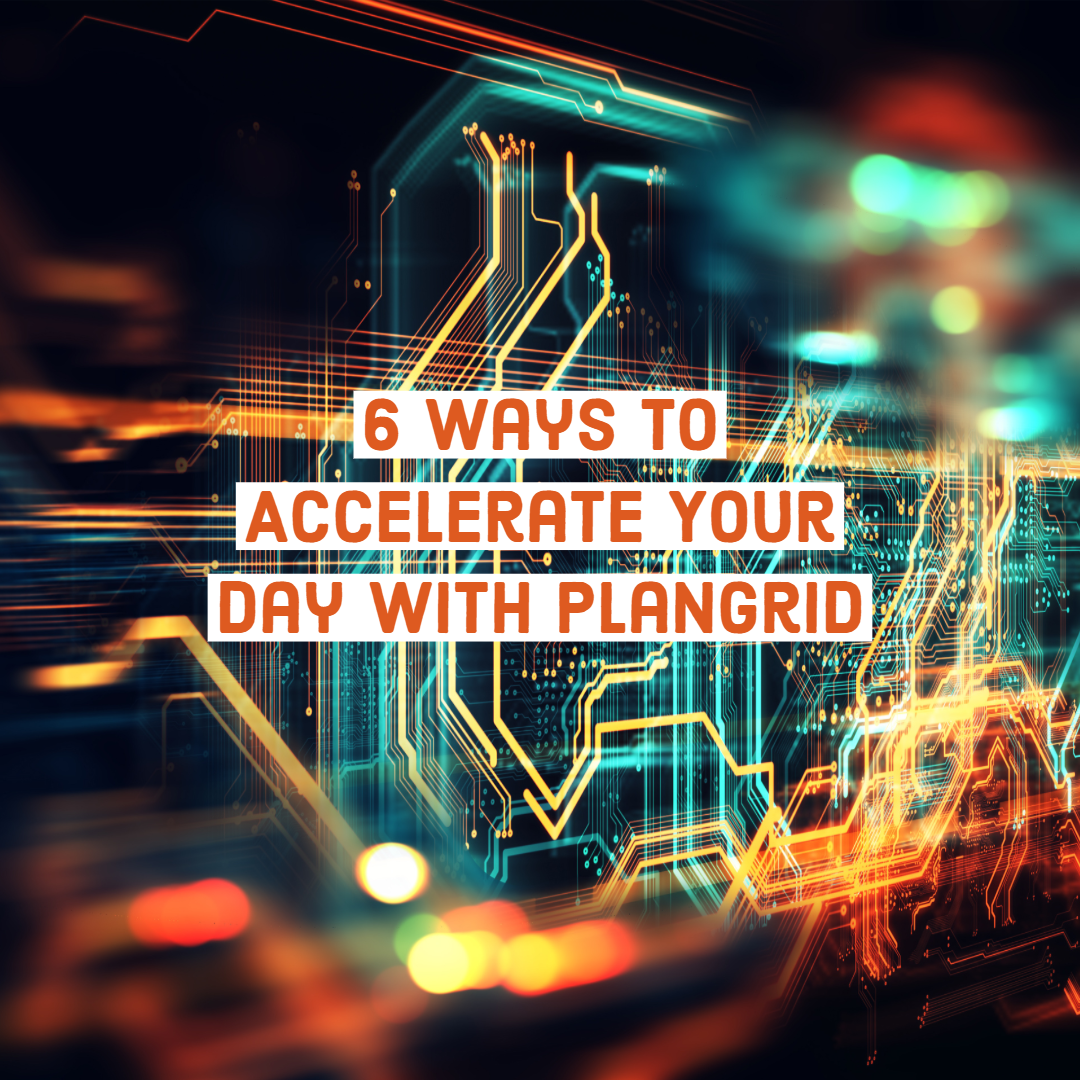 6 Ways to Accelerate Your Day with PlanGrid