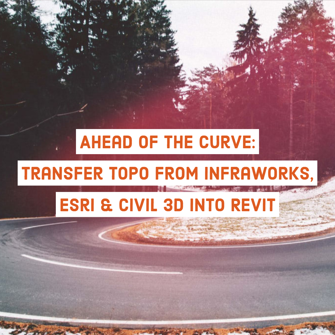 Ahead of the Curve: Transfer Topo from InfraWorks, Esri & Civil 3D into Revit