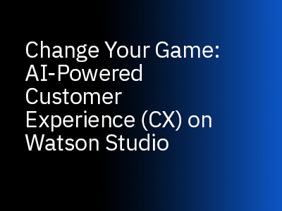 Change Your AI Game: AI-Powered Customer Experience (CX) on Watson Studio