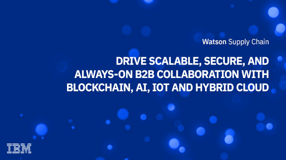 Drive scalable, secure, and always-on B2B collaboration with Blockchain, AI, IoT and Hybrid Cloud