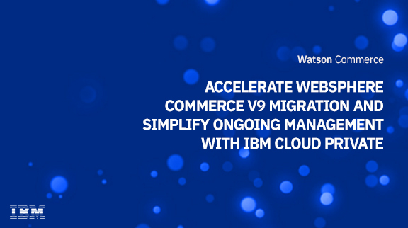 Accelerate WebSphere Commerce V9 migration and simplify ongoing management with IBM Cloud Private