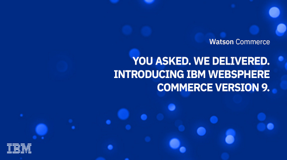 You asked. We delivered. Introducing IBM WebSphere Commerce Version 9.