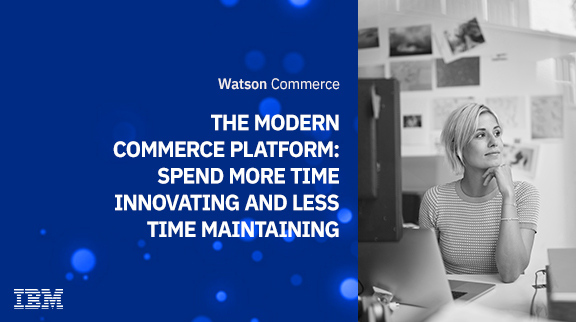 The Modern Commerce Platform: Spend more time innovating and less time maintaining