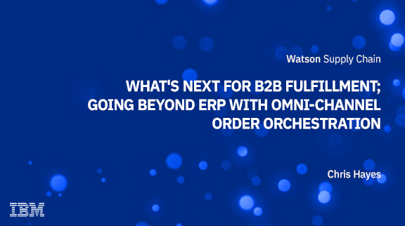 What's next for B2B Fulfillment; going beyond ERP with Omni-channel Order Orchestration